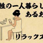 【山田全自動連載】女性の一人暮らしあるある -リラックス編-